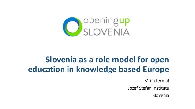 Slovenia as a role model for open education in knowledge based Europe Mitja Jermol Jozef Stefan Institute Slovenia