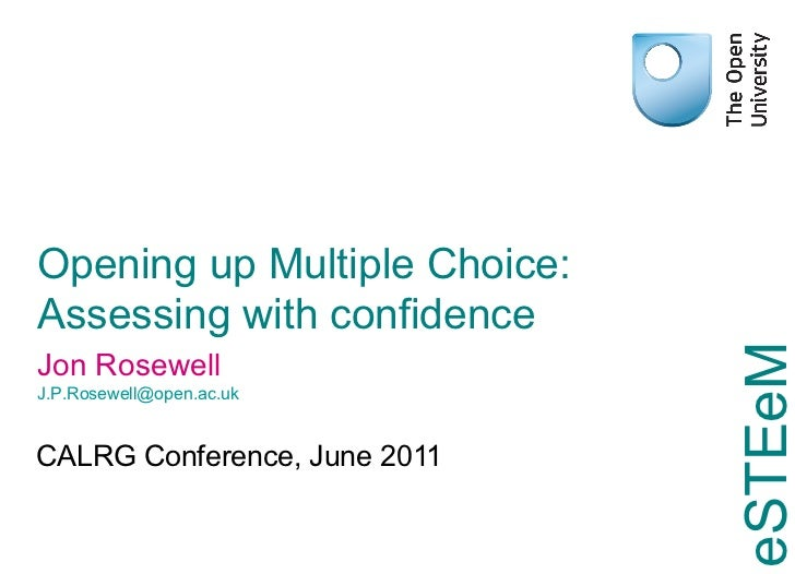 Opening up Multiple Choice: Assessing with confidence CALRG Conference, June 2011 Jon Rosewell [email_address]