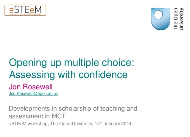 Opening up multiple choice: Assessing with confidence Jon Rosewell Jon.Rosewell@open.ac.uk  Developments in scholarship of...
