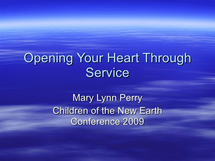 Opening Your Heart Through Service Mary Lynn Perry Children of the New Earth Conference 2009