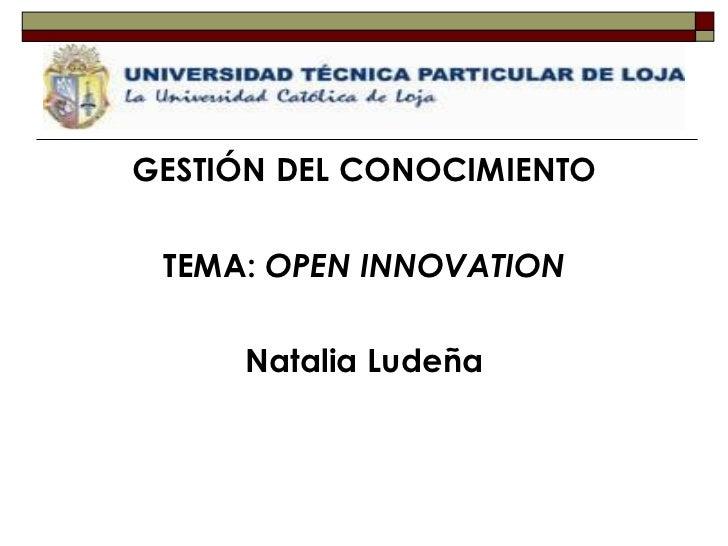 <ul><li>GESTIÓN DEL CONOCIMIENTO </li></ul><ul><li>TEMA:  OPEN INNOVATION </li></ul><ul><li>Natalia Ludeña </li></ul>
