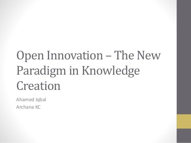 Open Innovation – The New Paradigm in Knowledge Creation Ahamed Iqbal Archana KC