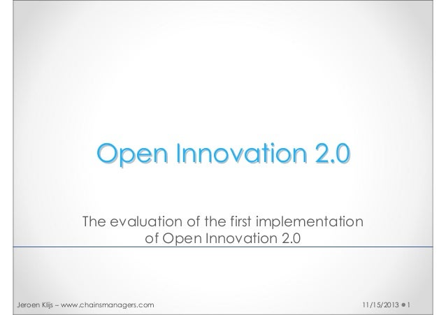 Open Innovation 2.0 The evaluation of the first implementation of Open Innovation 2.0  Jeroen Klijs – www.chainsmanagers.c...