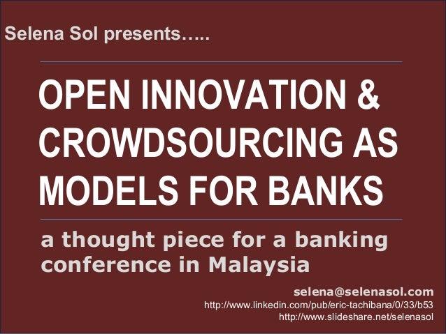 OPEN INNOVATION & CROWDSOURCING AS MODELS FOR BANKS Selena Sol presents….. selena@selenasol.com http://www.linkedin.com/pu...