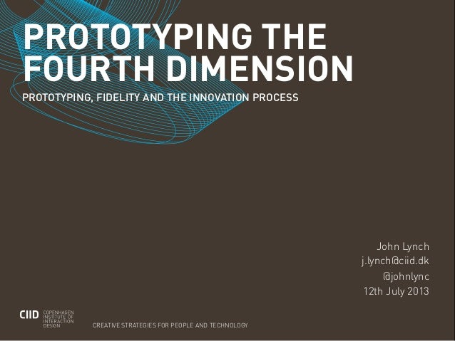 PROTOTYPING THEFOURTH DIMENSIONCREATIVE STRATEGIES FOR PEOPLE AND TECHNOLOGYPROTOTYPING, FIDELITY AND THE INNOVATION PROCE...