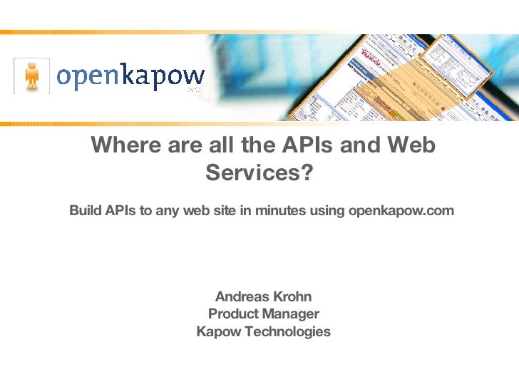 Where are all the APIs and Web Services?  Build APIs to any web site in minutes using openkapow.com  Andreas Krohn Product...