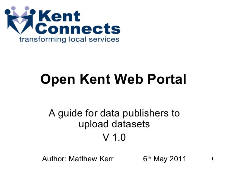 Open Kent Web Portal  A guide for data publishers to upload datasets V 1.0 Author: Matthew Kerr  6 th  May 2011