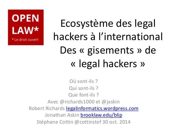 Ecosystème des legal  hackers à l'international  Des « gisements » de  « legal hackers »  Où sont-ils ?  Qui sont-ils ?  Q...