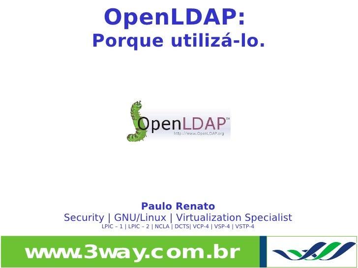 OpenLDAP:           Porque utilizá-lo.                     Paulo Renato      Security | GNU/Linux | Virtualization Special...