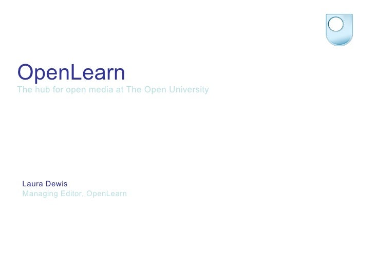 OpenLearn The hub for open media at The Open University Laura Dewis Managing Editor, OpenLearn