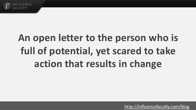 http://influencefaculty.com/blog An open letter to the person who is full of potential, yet scared to take action that res...