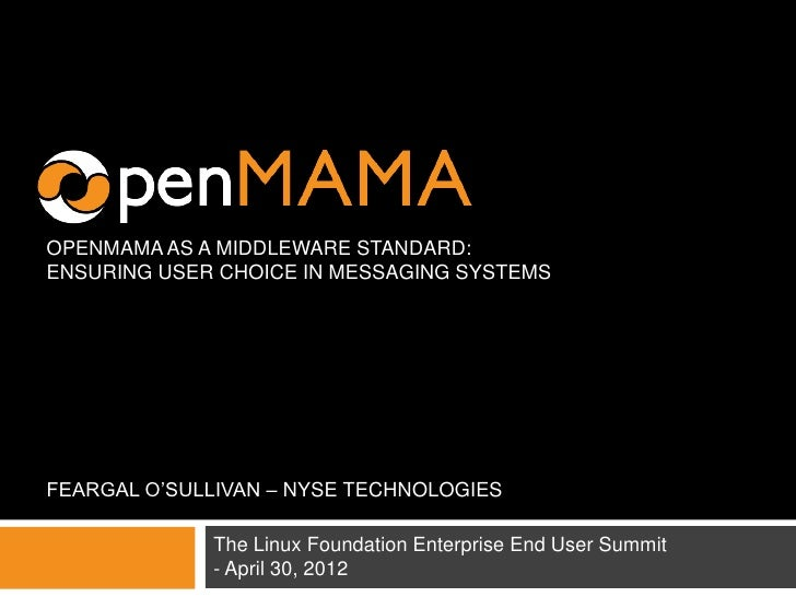 OPENMAMA AS A MIDDLEWARE STANDARD:ENSURING USER CHOICE IN MESSAGING SYSTEMSFEARGAL O'SULLIVAN – NYSE TECHNOLOGIES         ...
