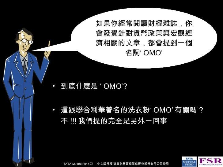 <ul><li>到底什麼是 ' OMO'? </li></ul><ul><li>這跟聯合利華著名的洗衣粉' OMO' 有關嗎 ? 不 !!! 我們提的完全是另外一回事 </li></ul>如果你經常閱讀財經雜誌,你會發覺針對貨幣政策與宏觀經濟相...