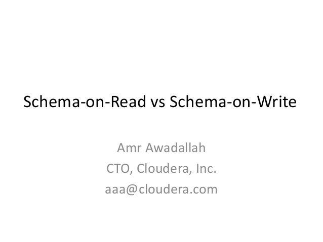 Schema-on-Read vs Schema-on-Write Amr Awadallah CTO, Cloudera, Inc. aaa@cloudera.com