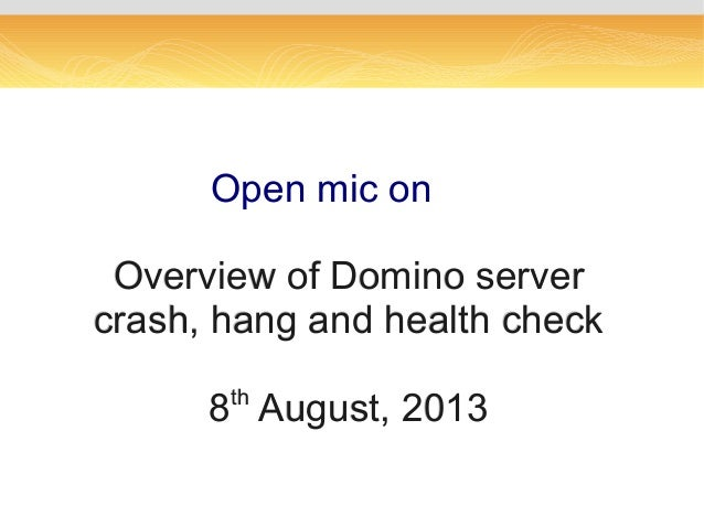 Open mic onOpen mic on Overview of Domino serverOverview of Domino server crash, hang and health checkcrash, hang and heal...