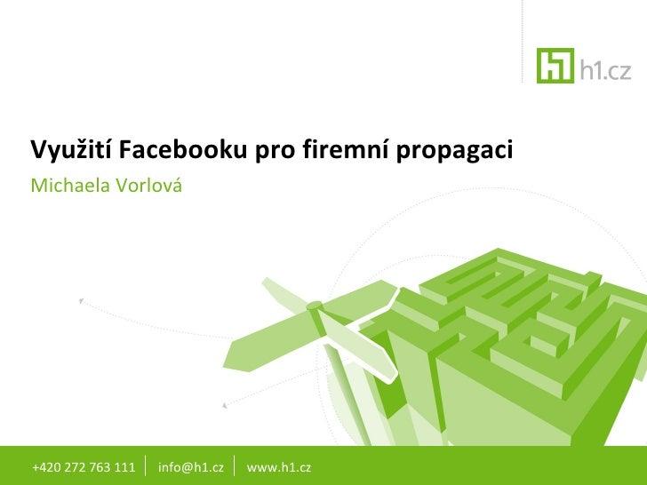 Využití Facebooku pro firemní propagaci Michaela Vorlová +420 272 763 111  info@h1.cz  www.h1.cz