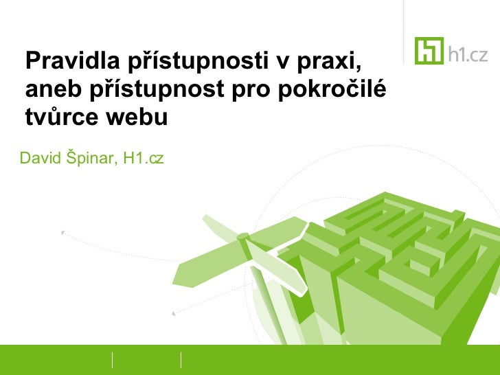Pravidla přístupnosti v praxi,  aneb přístupnost pro pokročilé tvůrce webu David Špinar, H1.cz