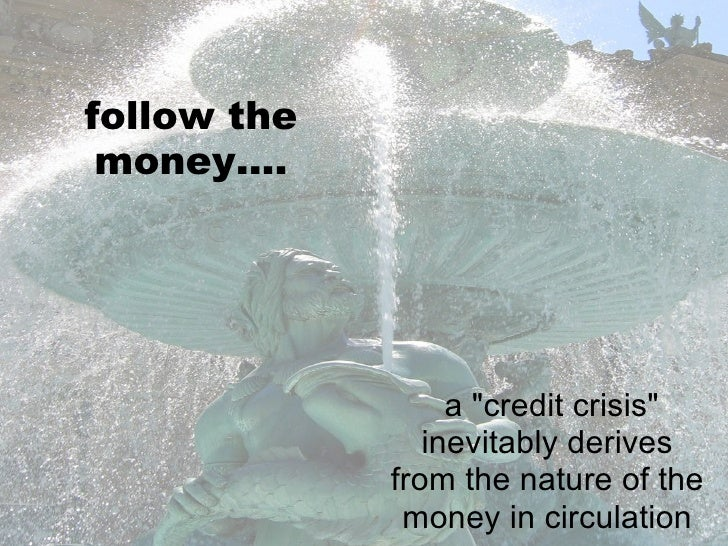 "follow the money.... a ""credit crisis"" inevitably derives from the nature of the money in circulation"