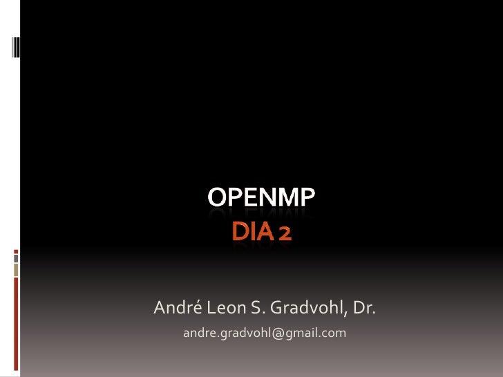 OpenMPDia 2 <br />André Leon S. Gradvohl, Dr.<br />andre.gradvohl@gmail.com<br />