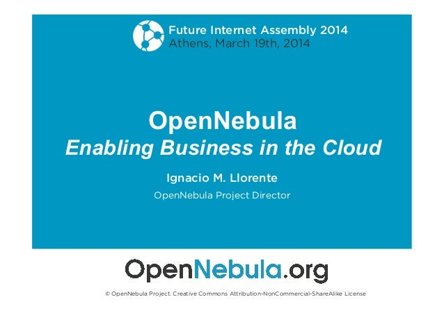 OpenNebula Enabling Business in the Cloud Ignacio M. Llorente OpenNebula Project Director Future Internet Assembly 2014 At...