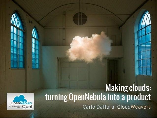 Making clouds: turning OpenNebula into a product Carlo Daffara, CloudWeavers