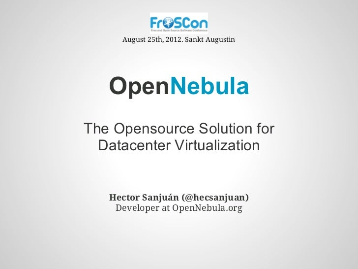 August 25th, 2012. Sankt Augustin   OpenNebulaThe Opensource Solution for  Datacenter Virtualization   Hector Sanjuán (@he...