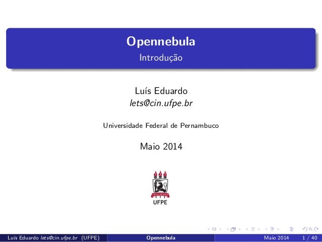Opennebula  Introduc~ao  Lus Eduardo  lets@cin.ufpe.br  Universidade Federal de Pernambuco  Maio 2014  Lus Eduardo lets@ci...