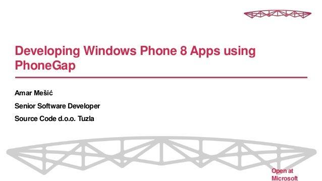 Developing Windows Phone 8 Apps using PhoneGap Amar Mešić Senior Software Developer Source Code d.o.o. Tuzla Open at Micro...