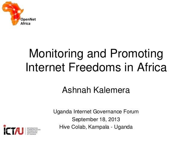 Monitoring and Promoting Internet Freedoms in Africa Ashnah Kalemera Uganda Internet Governance Forum September 18, 2013 H...