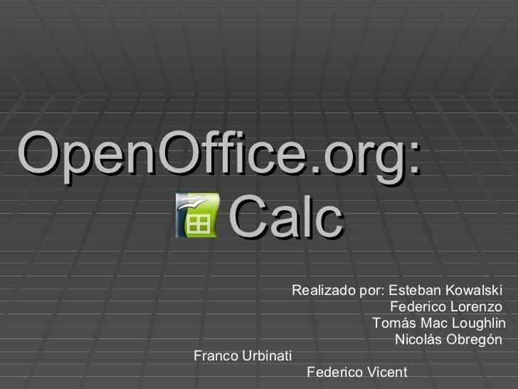 OpenOffice.org:  Calc Realizado por: Esteban Kowalski  Federico Lorenzo  Tomás Mac Loughlin Nicolás Obregón  Franco Urbina...