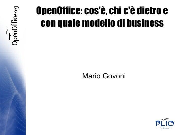 OpenOffice: cos'è, chi c'è dietro e con quale modello di business <ul><ul><li>Mario Govoni </li></ul></ul>