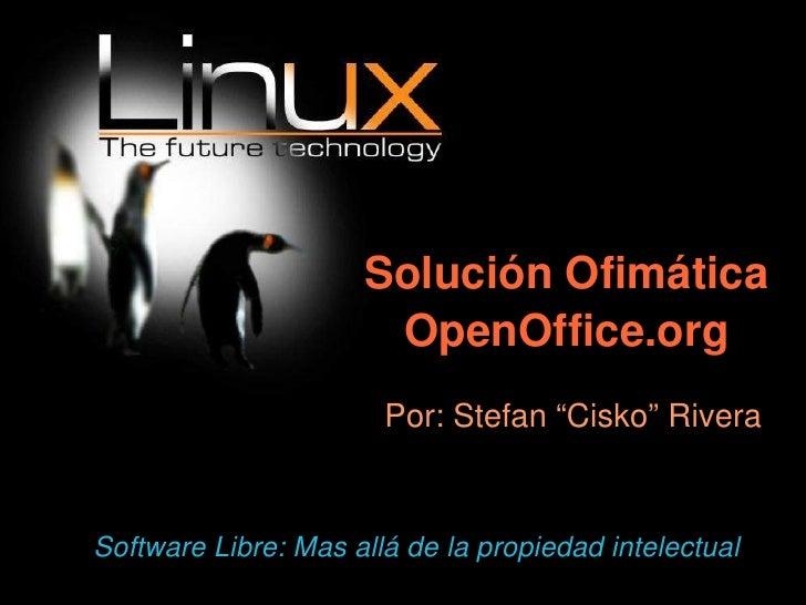 "Solución Ofimática OpenOffice.org <ul><ul><li>Por: Stefan ""Cisko"" Rivera </li></ul></ul>Software Libre: Mas allá de la pro..."