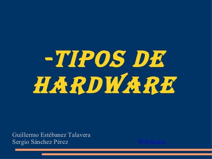 -TIPOS DE HARDWARE Guillermo Estébanez Talavera  Sergio Sánchez Pérez     Wikipedia