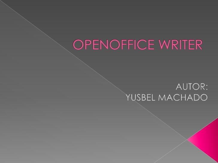 OPENOFFICE WRITER<br />AUTOR:<br />YUSBEL MACHADO<br />