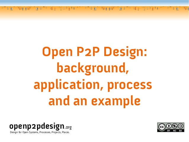 Open P2P Design:                       background,                    application, process                      and an exa...
