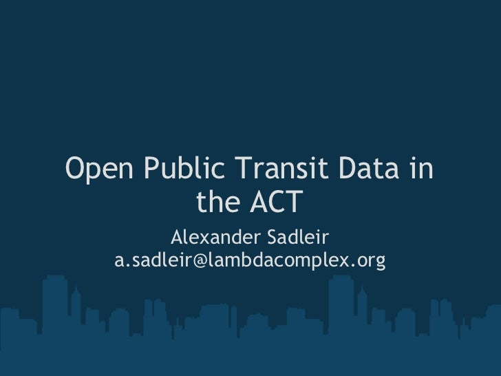 <ul>Open Public Transit Data in the ACT </ul><ul>Alexander Sadleir [email_address] </ul>