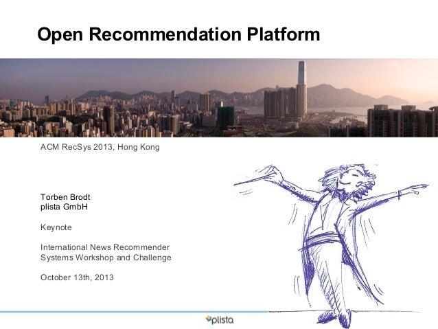 Open Recommendation Platform  ACM RecSys 2013, Hong Kong  Torben Brodt plista GmbH Keynote International News Recommender ...