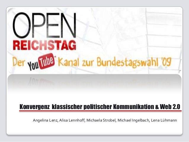 Konvergenz klassischer politischer Kommunikation & Web 2.0 Angelina Lenz, Alisa Lennhoff, Michaela Strobel, Michael Ingelb...