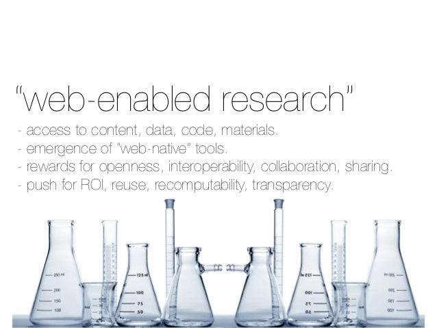 "Thainey's slide on Web-enabled Research. Access to content, data code, materials. Emergence of ""web-native"" tools. Rewards for openness, interoperability, collaboration, sharing. Push for ROI, reuse, recomputability, transparency."