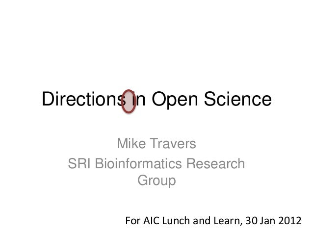 Directions in Open Science Mike Travers SRI Bioinformatics Research Group For AIC Lunch and Learn, 30 Jan 2012