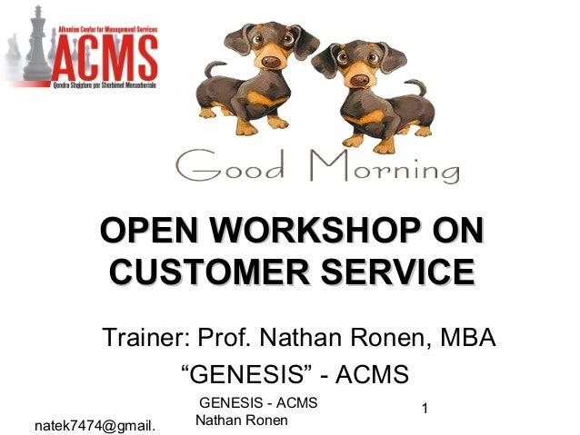 natek7474@gmail.GENESIS - ACMSNathan Ronen1OPEN WORKSHOP ONOPEN WORKSHOP ONCUSTOMER SERVICECUSTOMER SERVICETrainer: Prof. ...