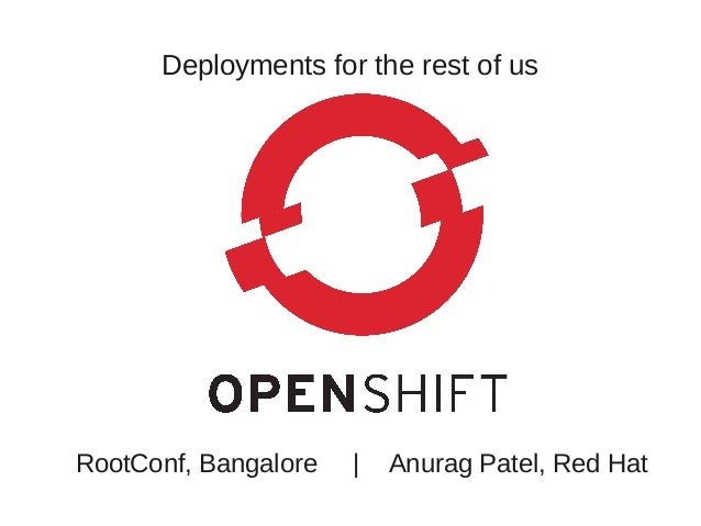 Deployments for the rest of usRootConf, Bangalore   |   Anurag Patel, Red Hat