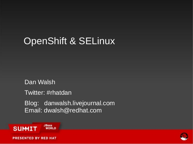 OpenShift & SELinuxDan WalshTwitter: #rhatdanBlog: danwalsh.livejournal.comEmail: dwalsh@redhat.com