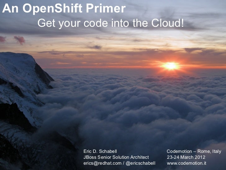 An OpenShift Primer     Get your code into the Cloud!              Eric D. Schabell                   Codemotion – Rome, I...