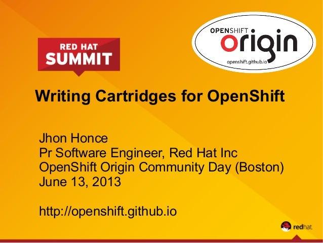 Writing Cartridges for OpenShiftJhon HoncePr Software Engineer, Red Hat IncOpenShift Origin Community Day (Boston)June 13,...