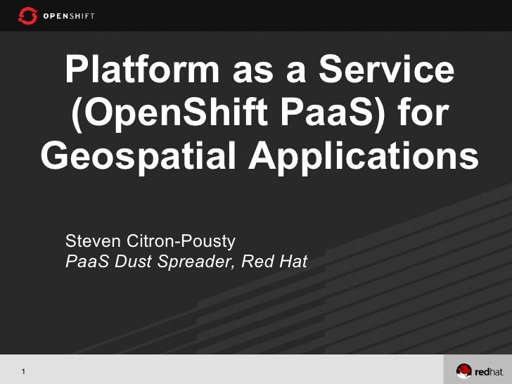 Platform as a Service     (OpenShift PaaS) for    Geospatial Applications     Steven Citron-Pousty     PaaS Dust Spreader,...