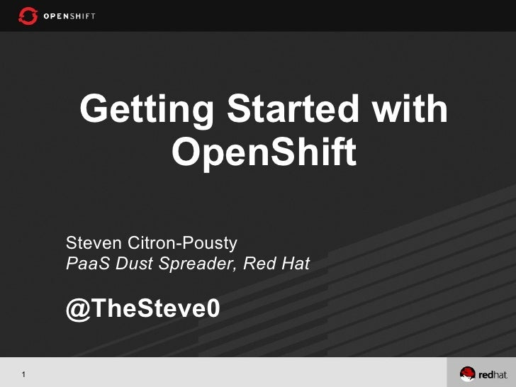 Getting Started with          OpenShift    Steven Citron-Pousty    PaaS Dust Spreader, Red Hat    @TheSteve01