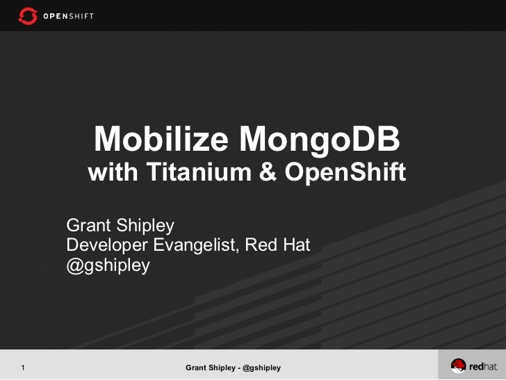 Mobilize MongoDB      with Titanium & OpenShift    Grant Shipley    Developer Evangelist, Red Hat    @gshipley1           ...
