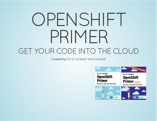 OPENSHIFT PRIMER GETYOURCODEINTO THECLOUD Created by /Eric D. Schabell @ericschabell