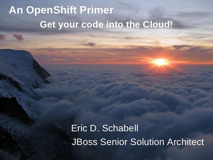 An OpenShift Primer     Get your code into the Cloud!           Eric D. Schabell           JBoss Senior Solution Architect...